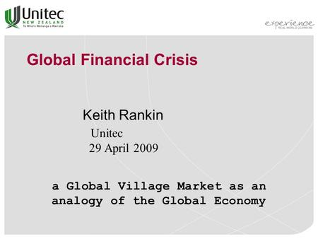 Global Financial Crisis Keith Rankin Unitec 29 April 2009 a Global Village Market as an analogy of the Global Economy.