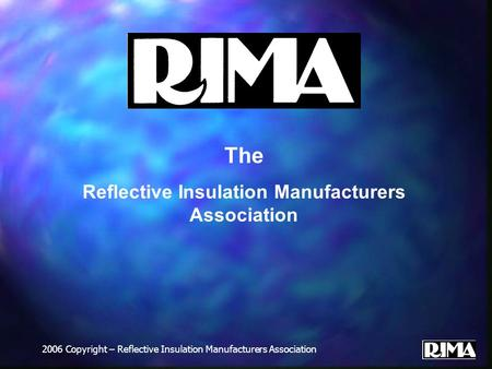 2006 Copyright – Reflective Insulation Manufacturers Association The Reflective Insulation Manufacturers Association.