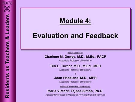 RATL  Module 4: Evaluation and Feedback Module Created by: Charlene M. Dewey, M.D., M.Ed., FACP Associate Professor of Medicine Teri L. Turner, M.D.,