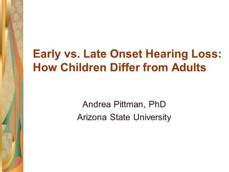 Early vs. Late Onset Hearing Loss: How Children Differ from Adults Andrea Pittman, PhD Arizona State University.