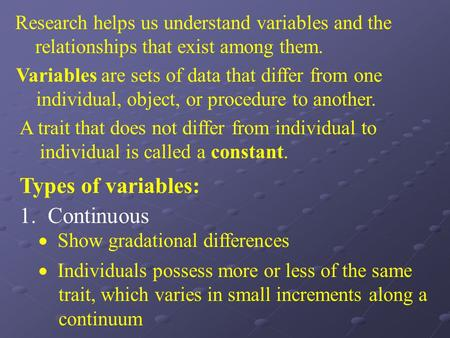 Research helps us understand variables and the relationships that exist among them. Variables are sets of data that differ from one individual, object,