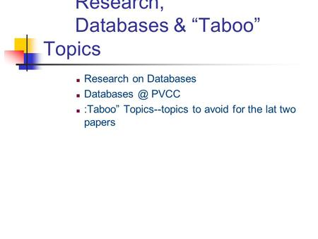 "Research, Databases & ""Taboo"" Topics Research on Databases PVCC :Taboo"" Topics--topics to avoid for the lat two papers."