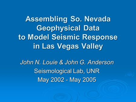 Assembling So. Nevada Geophysical Data to Model Seismic Response in Las Vegas Valley John N. Louie & John G. Anderson Seismological Lab, UNR May 2002 -