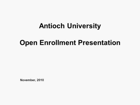 Antioch University Open Enrollment Presentation November, 2010.
