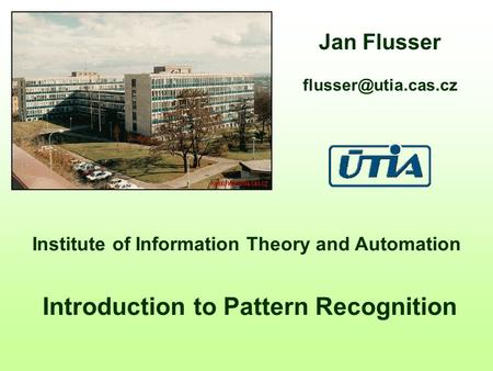 Institute of Information Theory and Automation Introduction to Pattern Recognition Jan Flusser