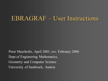 EBRAGRAF – User Instructions Peter Mayrhofer, April 2001, rev. February 2006 Dept.of Engineering Mathematics, Geometry and Computer Science University.