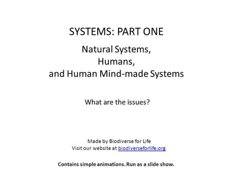 SYSTEMS: PART ONE Natural Systems, Humans, and Human Mind-made Systems What are the issues? Made by Biodiverse for Life Visit our website at biodiverseforlife.orgbiodiverseforlife.org.