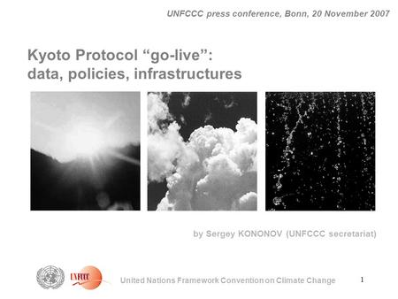 "1 United Nations Framework Convention on Climate Change UNFCCC press conference, Bonn, 20 November 2007 Kyoto Protocol ""go-live"": data, policies, infrastructures."