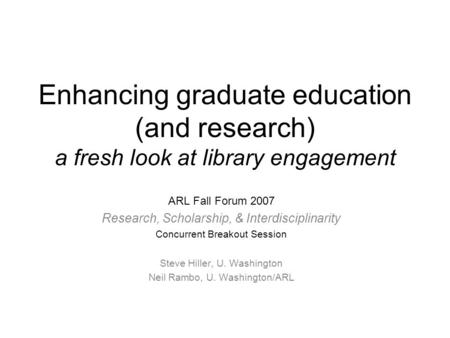 Enhancing graduate education (and research) a fresh look at library engagement ARL Fall Forum 2007 Research, Scholarship, & Interdisciplinarity Concurrent.