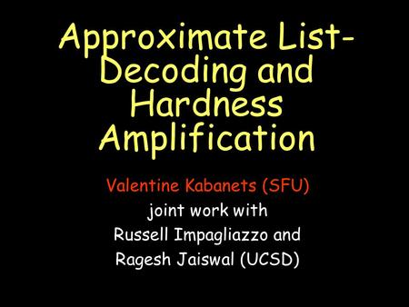 Approximate List- Decoding and Hardness Amplification Valentine Kabanets (SFU) joint work with Russell Impagliazzo and Ragesh Jaiswal (UCSD)