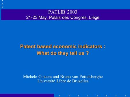PATLIB 2003 21-23 May, Palais des Congrès, Liège Patent based economic indicators : What do they tell us ? Michele Cincera and Bruno van Pottelsberghe.