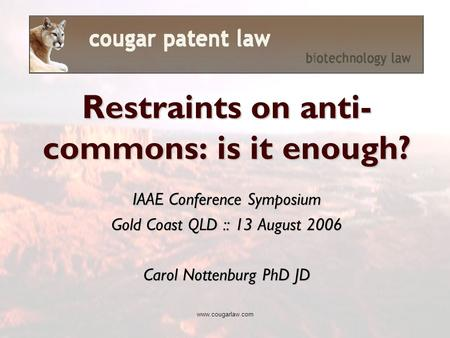 Www.cougarlaw.com IAAE Conference Symposium Gold Coast QLD :: 13 August 2006 Carol Nottenburg PhD JD Restraints on anti- commons: is it enough?
