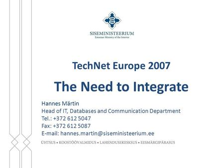 TechNet Europe 2007 The Need to Integrate Hannes Märtin Head of IT, Databases and Communication Department Tel.: +372 612 5047 Fax: +372 612 5087 E-mail: