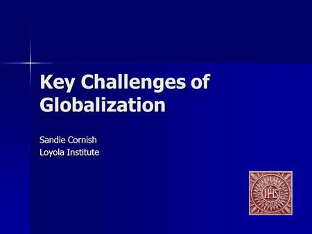 Key Challenges of Globalization Sandie Cornish Loyola Institute.
