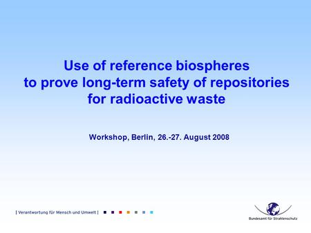 Use of reference biospheres to prove long-term safety of repositories for radioactive waste Workshop, Berlin, 26.-27. August 2008.