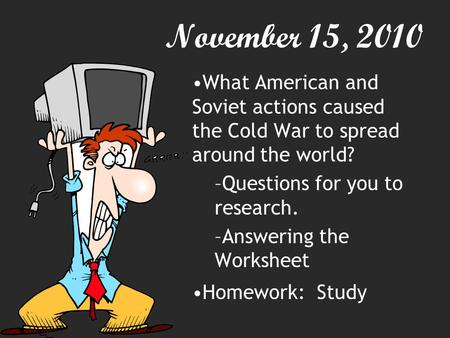 November 15, 2010 What American and Soviet actions caused the Cold War to spread around the world? –Questions for you to research. –Answering the Worksheet.