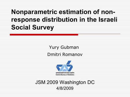 Nonparametric estimation of non- response distribution in the Israeli Social Survey Yury Gubman Dmitri Romanov JSM 2009 Washington DC 4/8/2009.