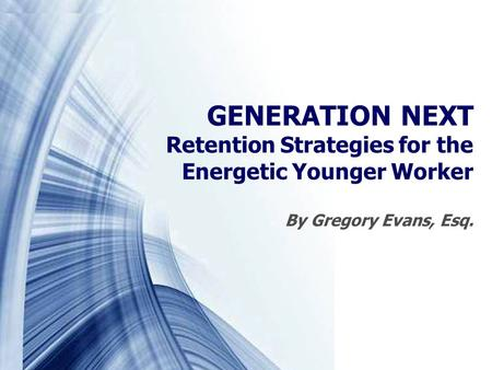 GENERATION NEXT Retention Strategies for the Energetic Younger Worker By Gregory Evans, Esq.