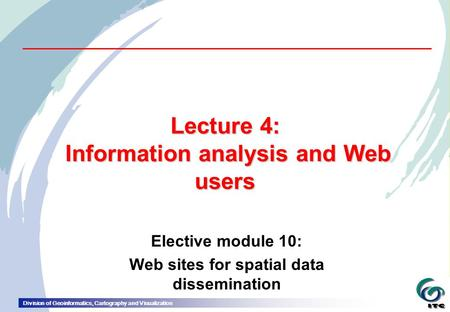 Division of Geoinformatics, Cartography and Visualization Lecture 4: Information analysis and Web users Elective module 10: Web sites for spatial data.