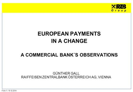 Folie 1 / 19.12.2014 EUROPEAN PAYMENTS IN A CHANGE A COMMERCIAL BANK´S OBSERVATIONS GÜNTHER GALL RAIFFEISEN ZENTRALBANK ÖSTERREICH AG, VIENNA.