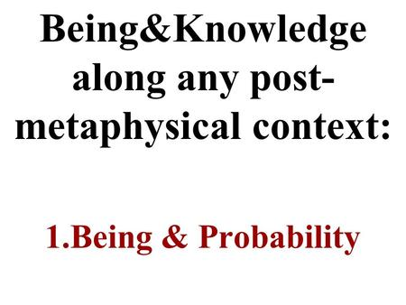 Being&Knowledge along any post- metaphysical context: 1.Being & Probability.