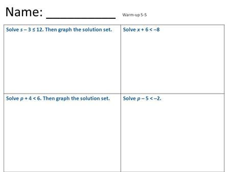 Solve s – 3 ≤ 12. Then graph the solution set.Solve x + 6 < –8 Solve p + 4 < 6. Then graph the solution set.Solve p – 5 < –2. Name: __________ Warm-up.