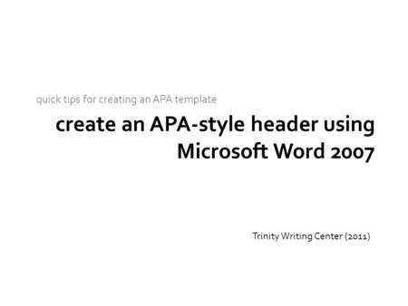 Create an APA-style header using Microsoft Word 2007 quick tips for creating an APA template Trinity Writing Center (2011)
