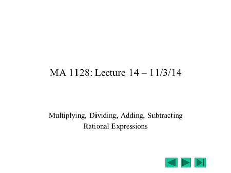 MA 1128: Lecture 14 – 11/3/14 Multiplying, Dividing, Adding, Subtracting Rational Expressions.