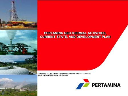 PERTAMINA GEOTHERMAL ACTIVITIES, CURRENT STATE, AND DEVELOPMENT PLAN (PRESENTED AT ENERGY BUSSINESS FORUM APEC EWG 38 BALI INDONESIA, NOV 17, 2009)