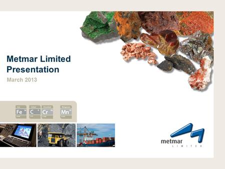 Metmar Limited Presentation March 2013. DISCLAIMER 2 Disclaimer: This presentation contains forward-looking statements about the company's operations.