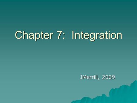Chapter 7: Integration JMerrill, 2009.