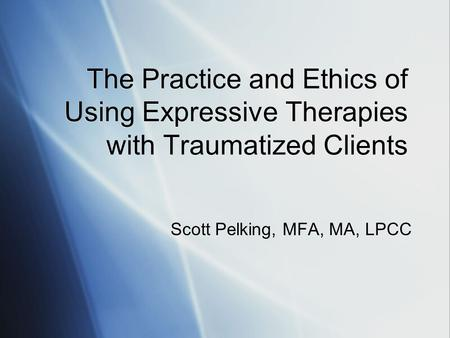 The Practice and Ethics of Using Expressive Therapies with Traumatized Clients Scott Pelking, MFA, MA, LPCC.