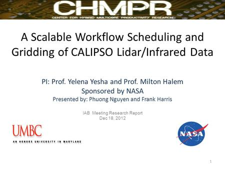 A Scalable Workflow Scheduling and Gridding of CALIPSO Lidar/Infrared Data PI: Prof. Yelena Yesha and Prof. Milton Halem Sponsored by NASA Presented by: