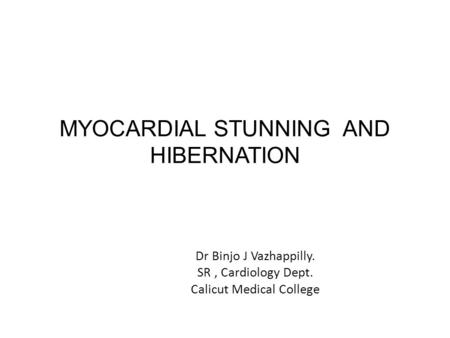 MYOCARDIAL STUNNING AND HIBERNATION Dr Binjo J Vazhappilly. SR, Cardiology Dept. Calicut Medical College.