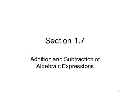 1 Section 1.7 Addition and Subtraction of Algebraic Expressions.
