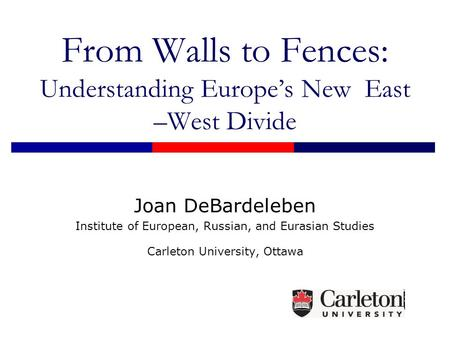 From Walls to Fences: Understanding Europe's New East –West Divide Joan DeBardeleben Institute of European, Russian, and Eurasian Studies Carleton University,