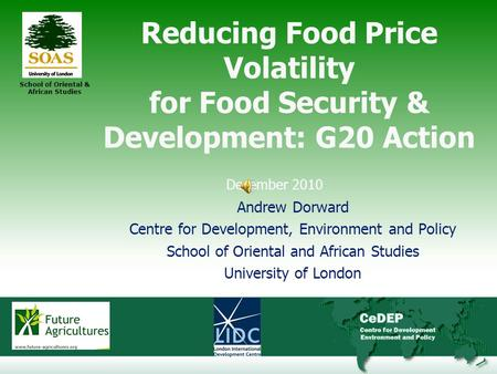 1 School of Oriental & African Studies Reducing Food Price Volatility for Food Security & Development: G20 Action December 2010 Andrew Dorward Centre for.