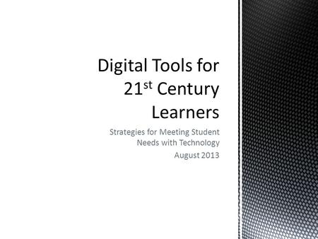 Strategies for Meeting Student Needs with Technology August 2013.