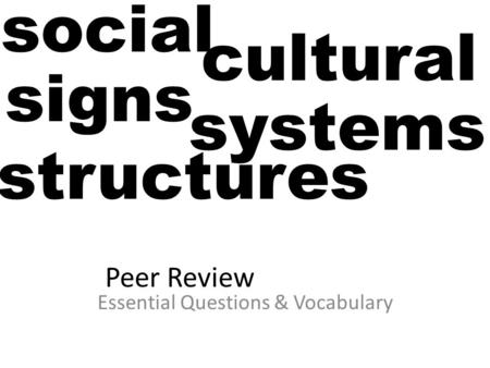 Peer Review Essential Questions & Vocabulary social cultural signs systems structures.