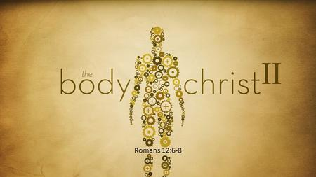 "Romans 12:6-8 II. Last Fall… We looked at what a healthy body looked like based upon Ephesians 4:16 ""…the whole body, joined and knit together by what."