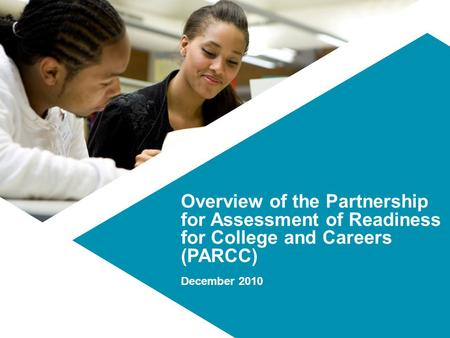 Overview of the Partnership for Assessment of Readiness for College and Careers (PARCC) December 2010.