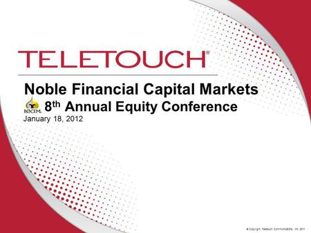 © Copyright Teletouch Communications, Inc. 2011 Noble Financial Capital Markets 8 th Annual Equity Conference January 18, 2012.