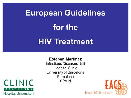 European Guidelines for the HIV Treatment Esteban Martínez Infectious Diseases Unit Hospital Clínic University of Barcelona Barcelona SPAIN.