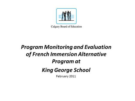 Program Monitoring and Evaluation of French Immersion Alternative Program at King George School February 2011.