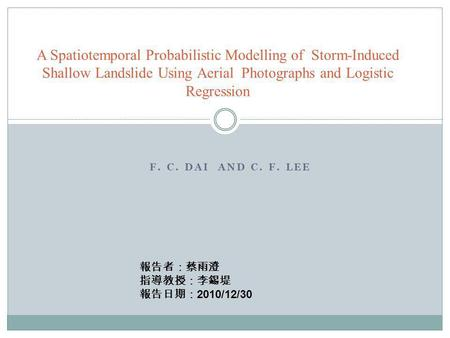 F. C. DAI AND C. F. LEE A Spatiotemporal Probabilistic Modelling of Storm-Induced Shallow Landslide Using Aerial Photographs and Logistic Regression 報告者:蔡雨澄.