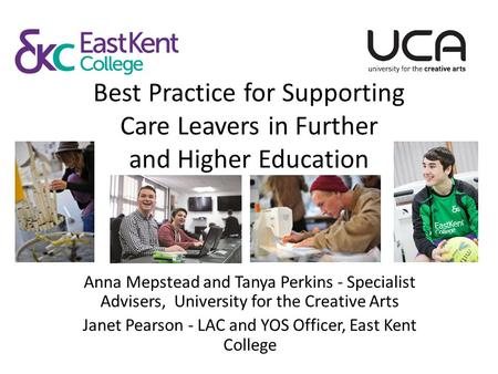 Best Practice for Supporting Care Leavers in Further and Higher Education Anna Mepstead and Tanya Perkins - Specialist Advisers, University for the Creative.