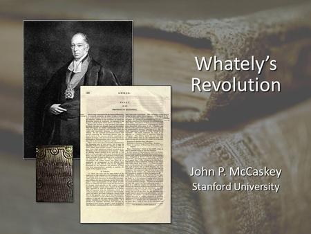 Whately's Revolution John P. McCaskey Stanford University.