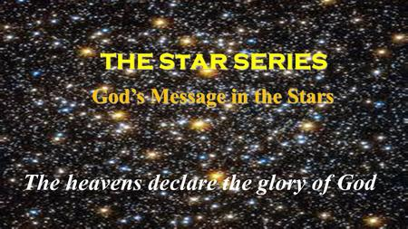 THE S t ar SERIES THE S t ar SERIES God's Message in the Stars God's Message in the Stars The heavens declare the glory of God.