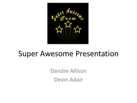 Super Awesome Presentation Dandre Allison Devin Adair.