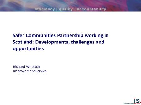 Safer Communities Partnership working in Scotland: Developments, challenges and opportunities Richard Whetton Improvement Service.